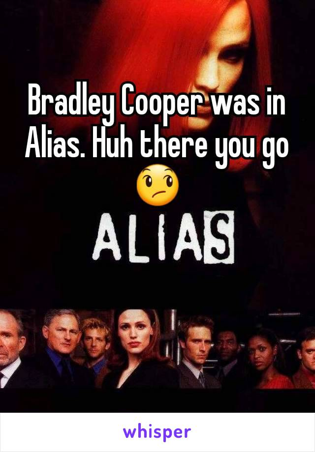 Bradley Cooper was in Alias. Huh there you go 😞