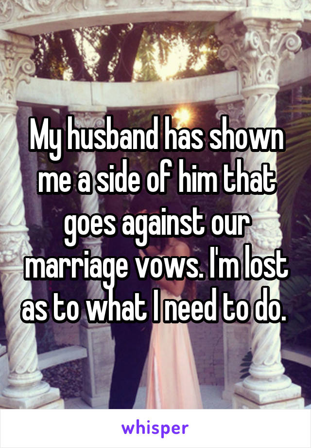 My husband has shown me a side of him that goes against our marriage vows. I'm lost as to what I need to do.