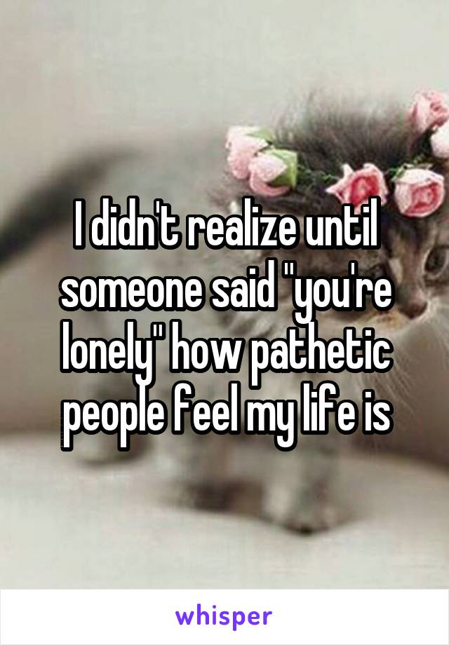"""I didn't realize until someone said """"you're lonely"""" how pathetic people feel my life is"""