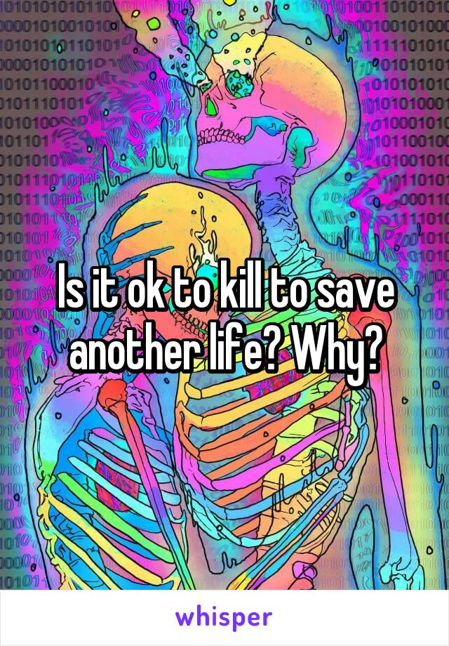 Is it ok to kill to save another life? Why?
