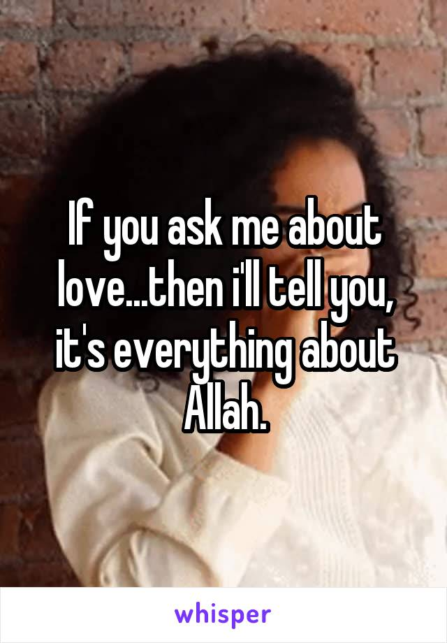 If you ask me about love...then i'll tell you, it's everything about Allah.