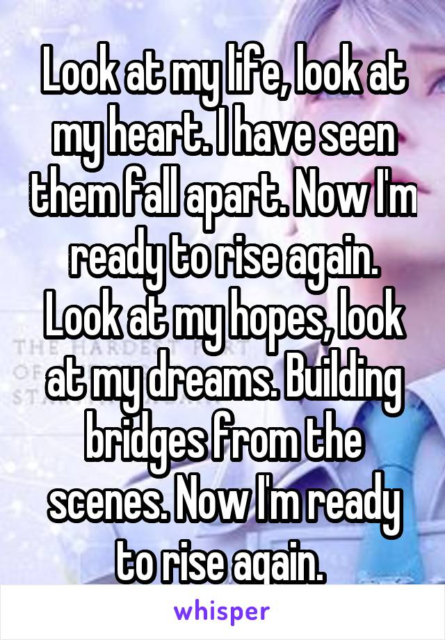 Look at my life, look at my heart. I have seen them fall apart. Now I'm ready to rise again. Look at my hopes, look at my dreams. Building bridges from the scenes. Now I'm ready to rise again.
