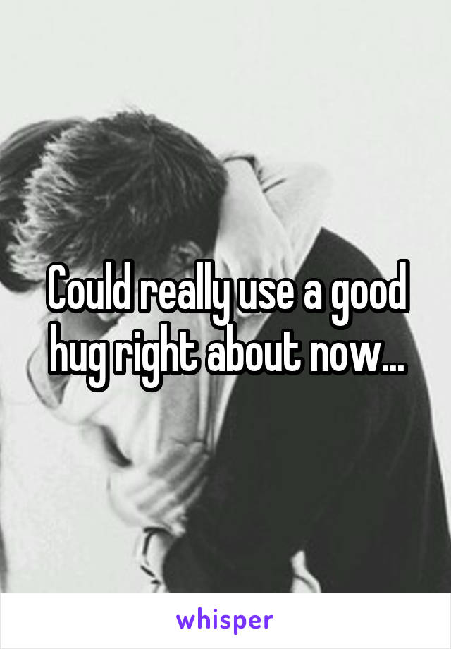 Could really use a good hug right about now...