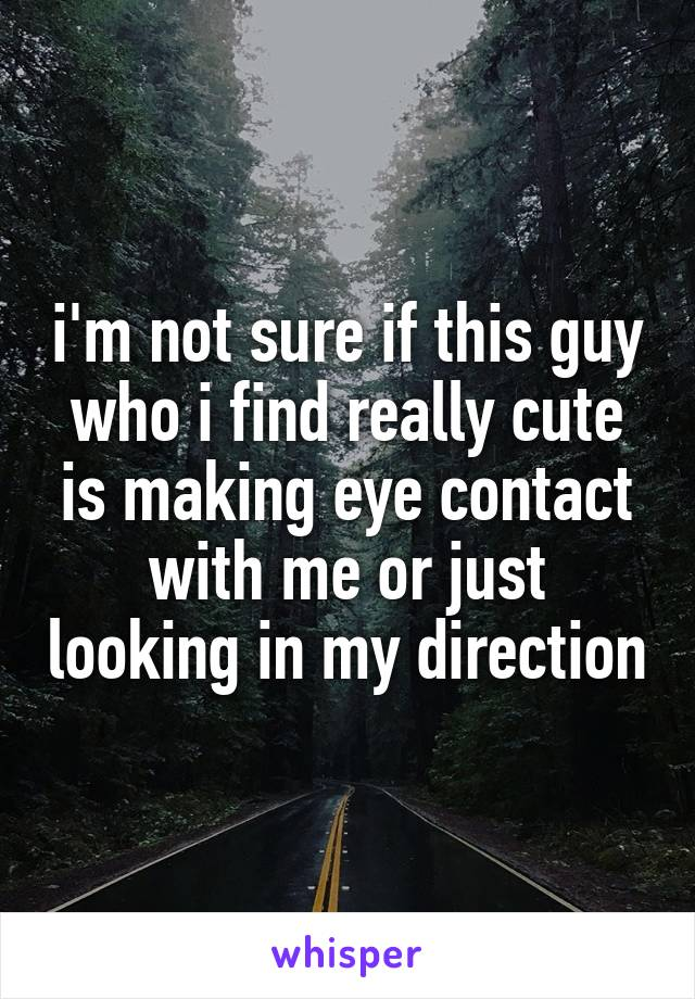 i'm not sure if this guy who i find really cute is making eye contact with me or just looking in my direction