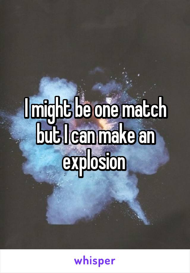 I might be one match but I can make an explosion
