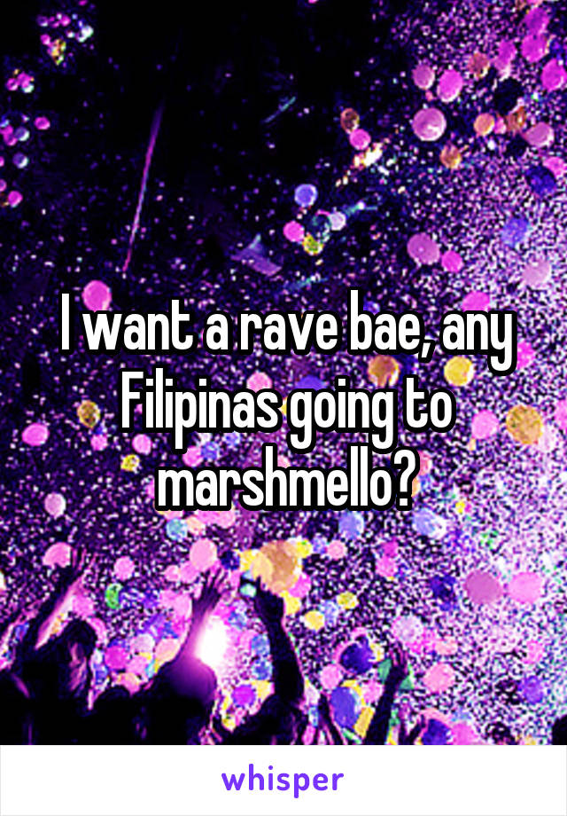 I want a rave bae, any Filipinas going to marshmello?