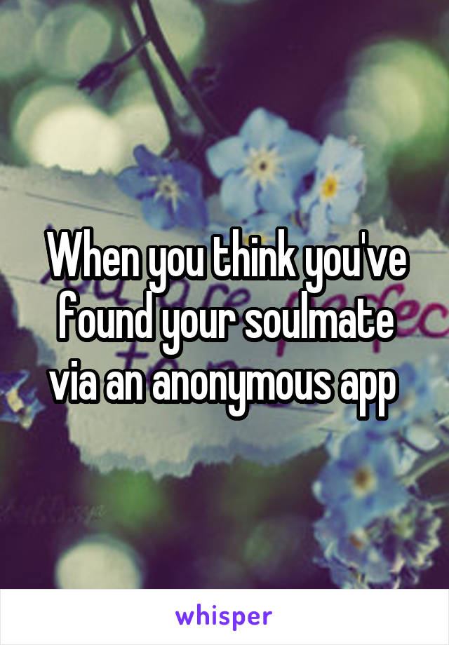 When you think you've found your soulmate via an anonymous app