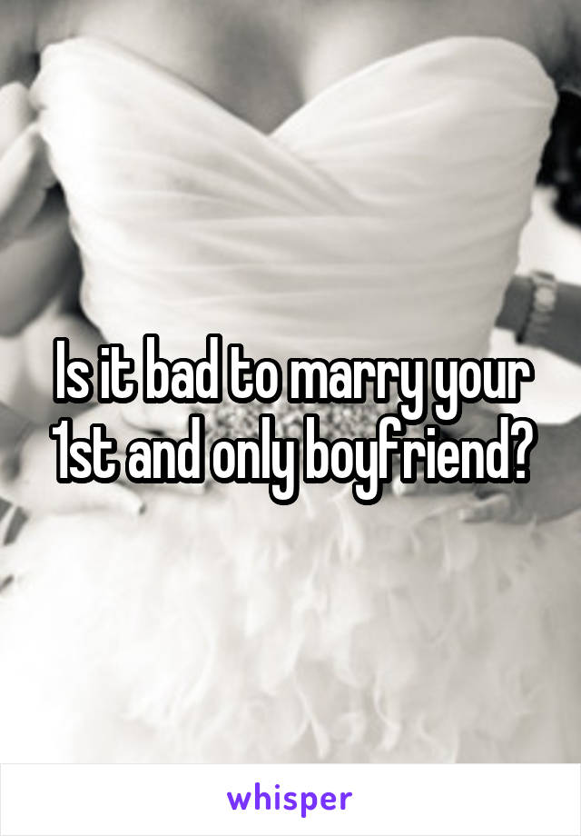 Is it bad to marry your 1st and only boyfriend?