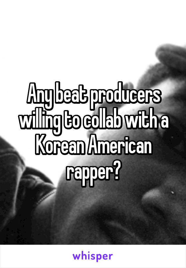 Any beat producers willing to collab with a Korean American rapper?