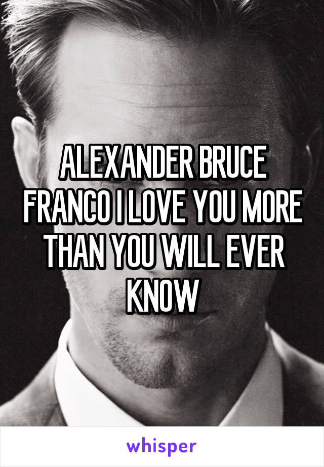 ALEXANDER BRUCE FRANCO I LOVE YOU MORE THAN YOU WILL EVER KNOW