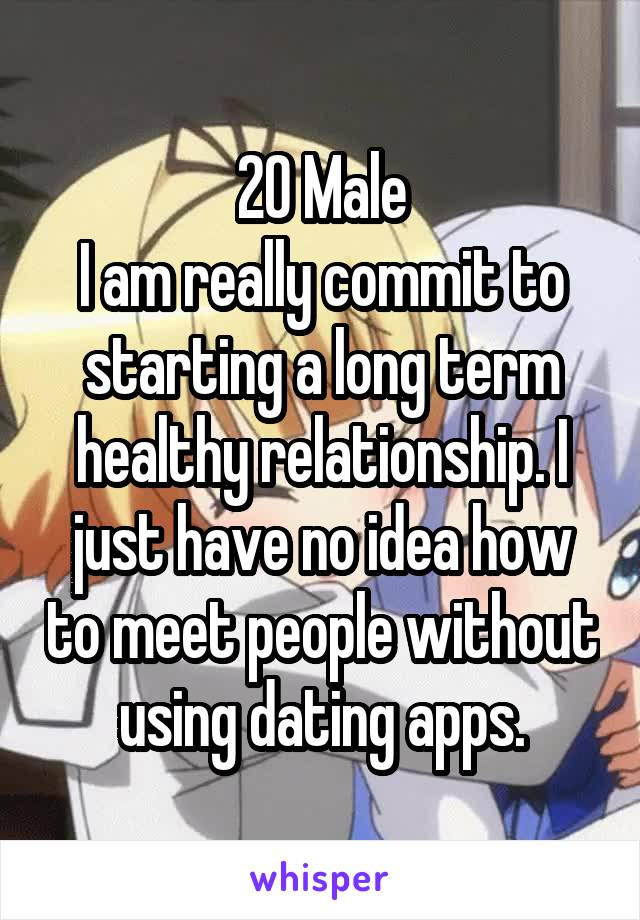20 Male I am really commit to starting a long term healthy relationship. I just have no idea how to meet people without using dating apps.