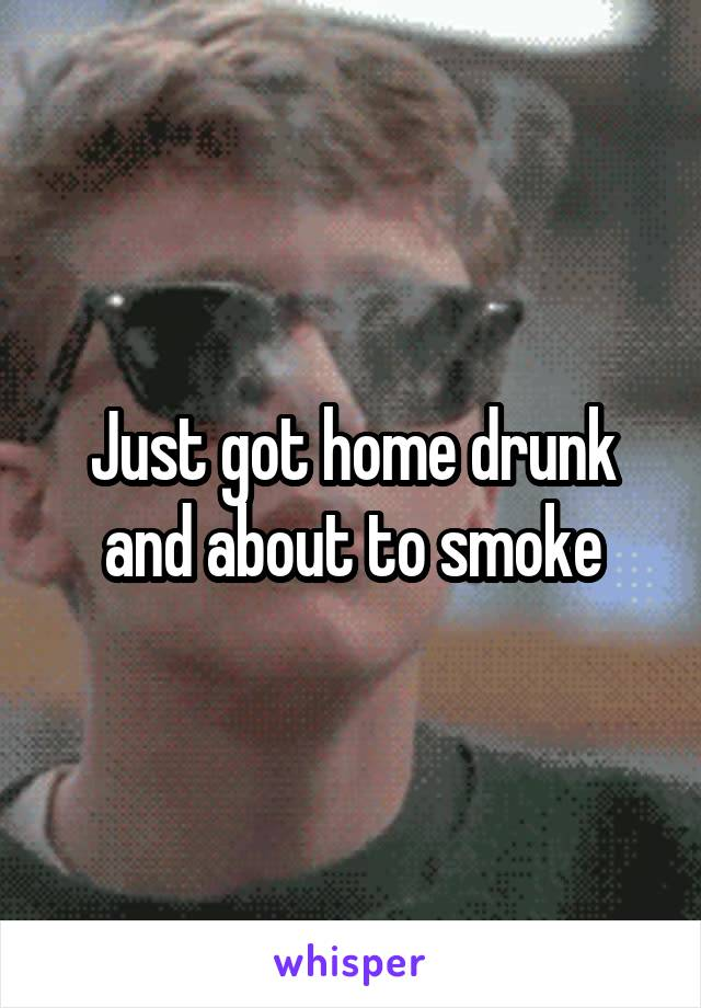 Just got home drunk and about to smoke