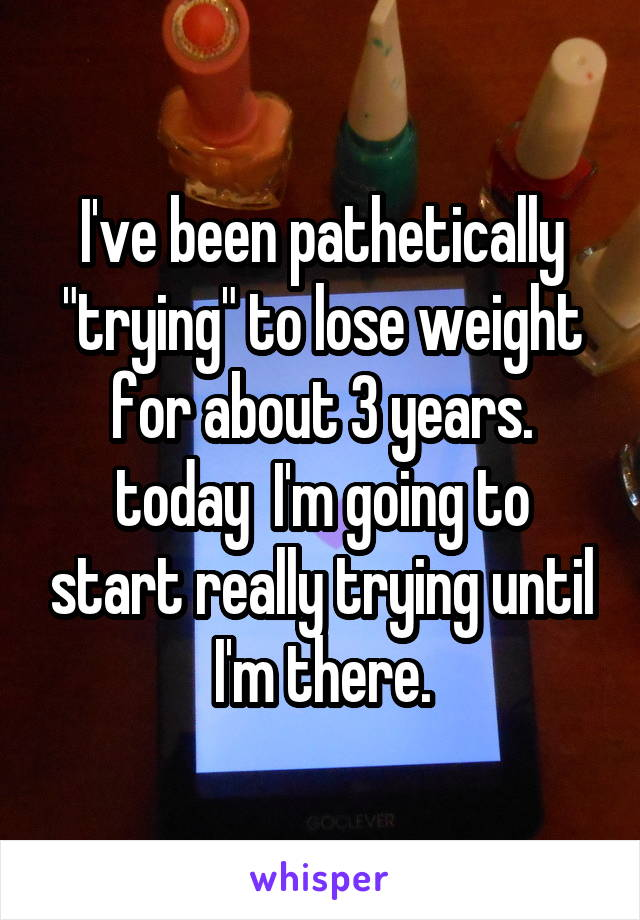 """I've been pathetically """"trying"""" to lose weight for about 3 years. today  I'm going to start really trying until I'm there."""