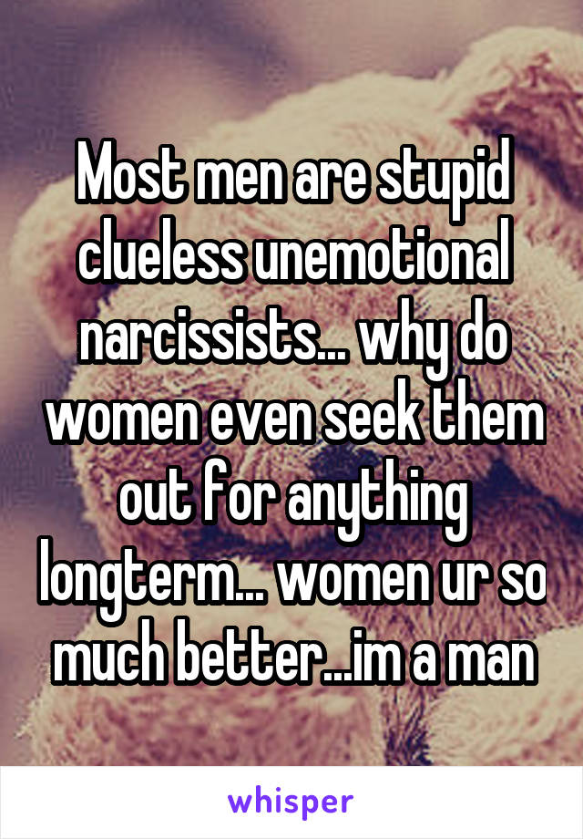 Most men are stupid clueless unemotional narcissists... why do women even seek them out for anything longterm... women ur so much better...im a man