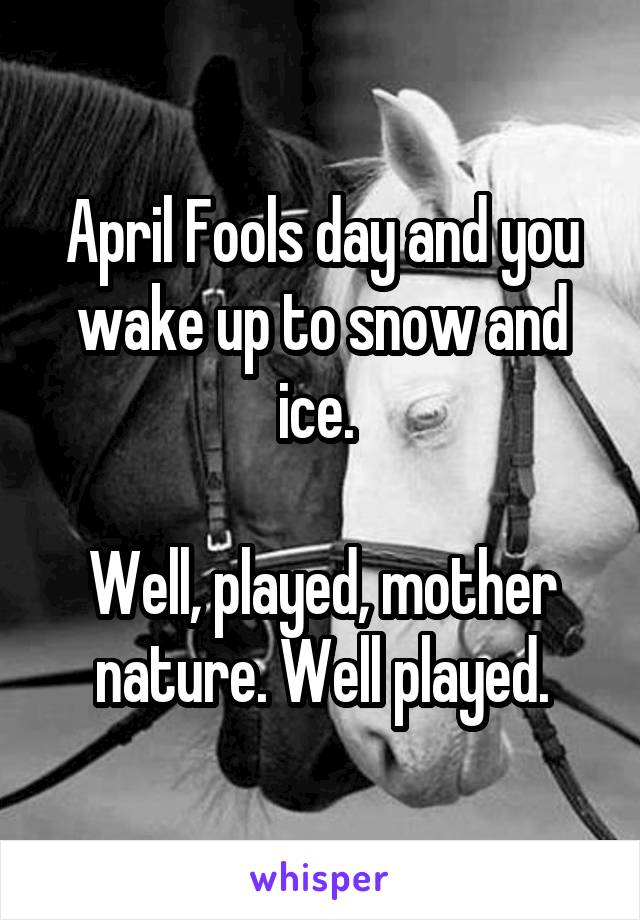 April Fools day and you wake up to snow and ice.   Well, played, mother nature. Well played.