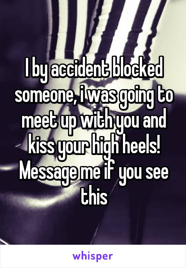 I by accident blocked someone, i was going to meet up with you and kiss your high heels! Message me if you see this