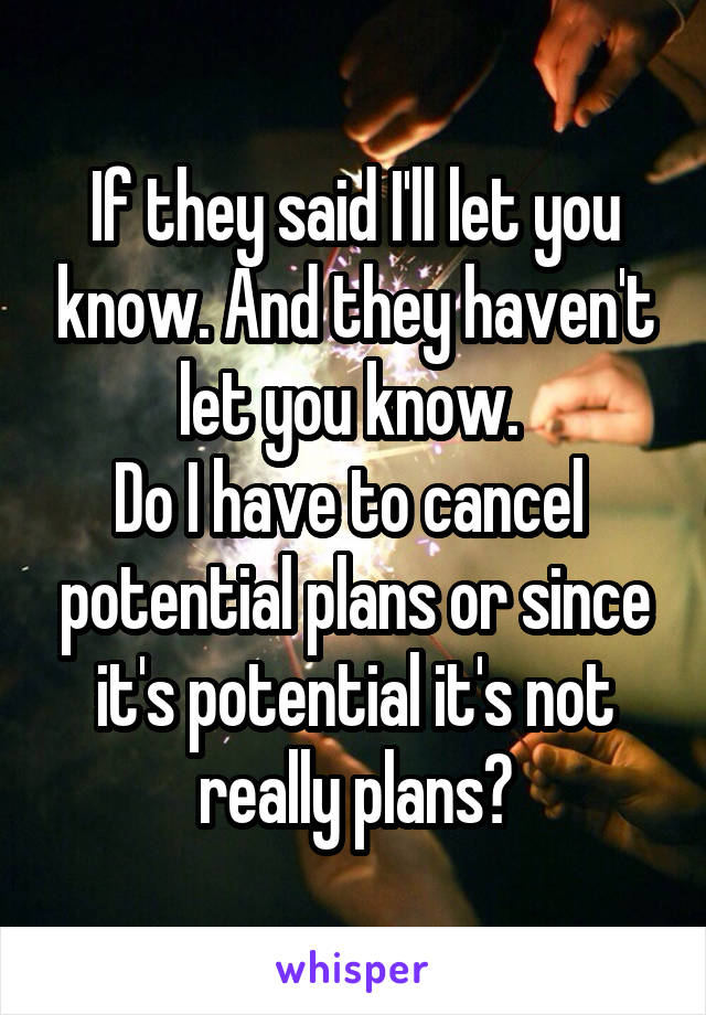 If they said I'll let you know. And they haven't let you know.  Do I have to cancel  potential plans or since it's potential it's not really plans?