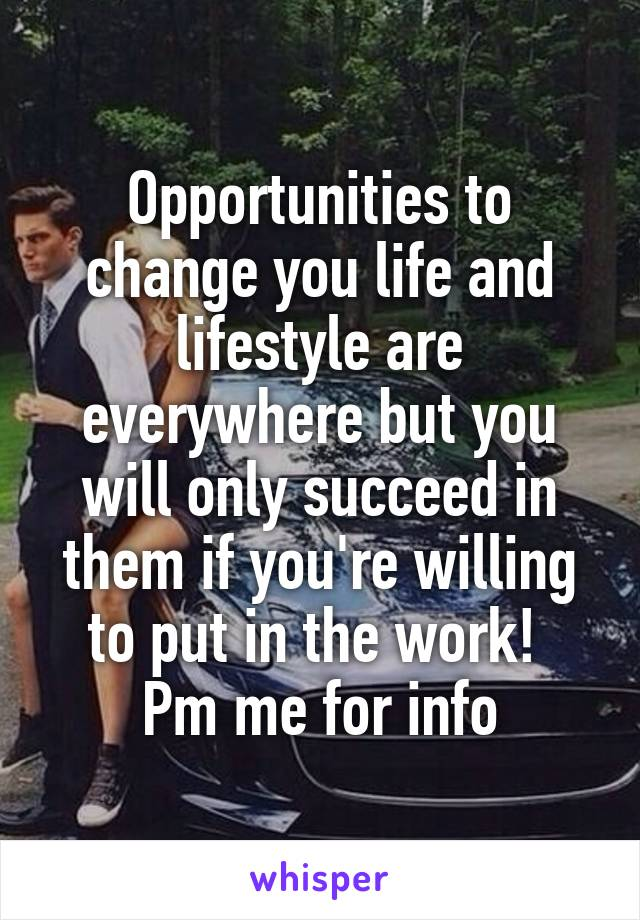 Opportunities to change you life and lifestyle are everywhere but you will only succeed in them if you're willing to put in the work!  Pm me for info