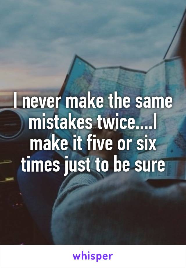 I never make the same mistakes twice....I make it five or six times just to be sure