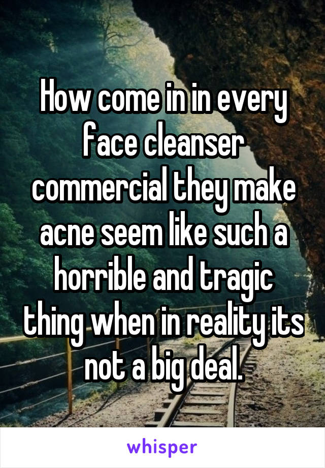 How come in in every face cleanser commercial they make acne seem like such a horrible and tragic thing when in reality its not a big deal.