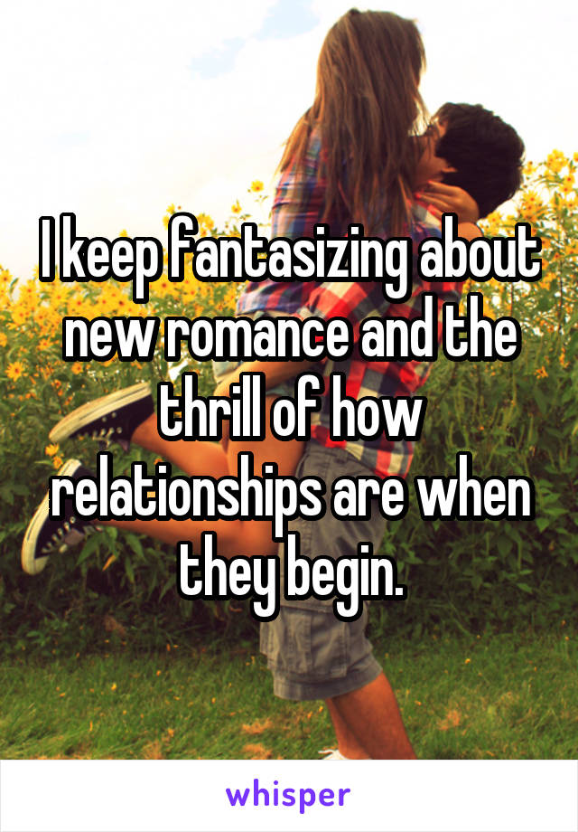 I keep fantasizing about new romance and the thrill of how relationships are when they begin.