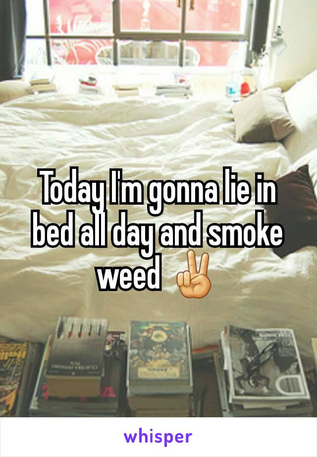 Today I'm gonna lie in bed all day and smoke weed ✌