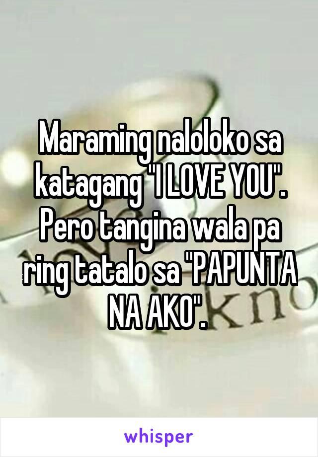 """Maraming naloloko sa katagang """"I LOVE YOU"""". Pero tangina wala pa ring tatalo sa """"PAPUNTA NA AKO""""."""