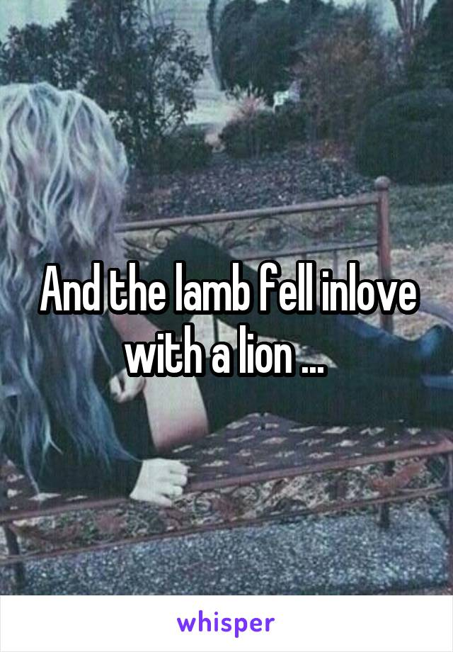 And the lamb fell inlove with a lion ...