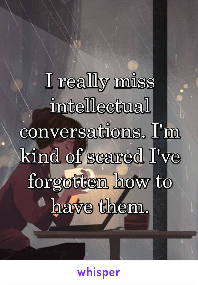 I really miss intellectual conversations. I'm kind of scared I've forgotten how to have them.