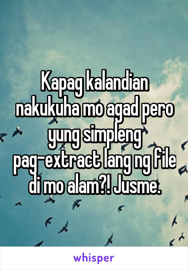 Kapag kalandian nakukuha mo agad pero yung simpleng pag-extract lang ng file di mo alam?! Jusme.