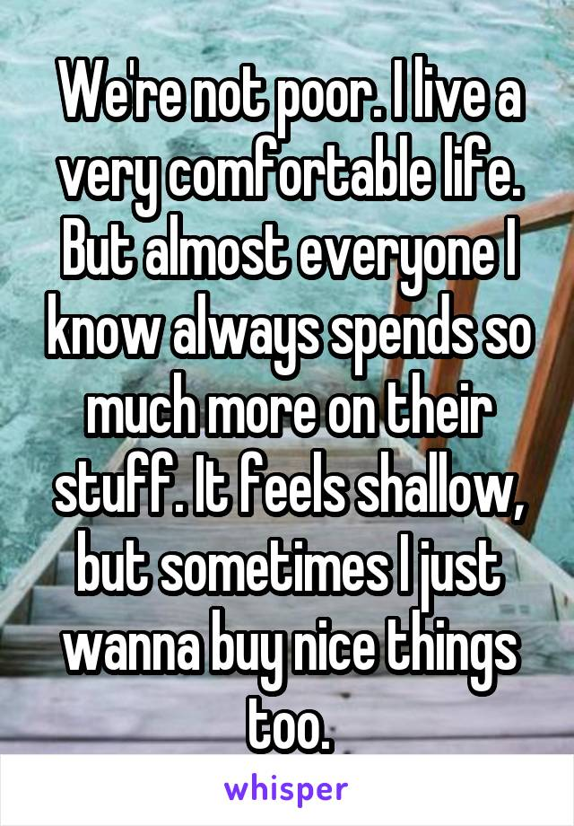 We're not poor. I live a very comfortable life. But almost everyone I know always spends so much more on their stuff. It feels shallow, but sometimes I just wanna buy nice things too.