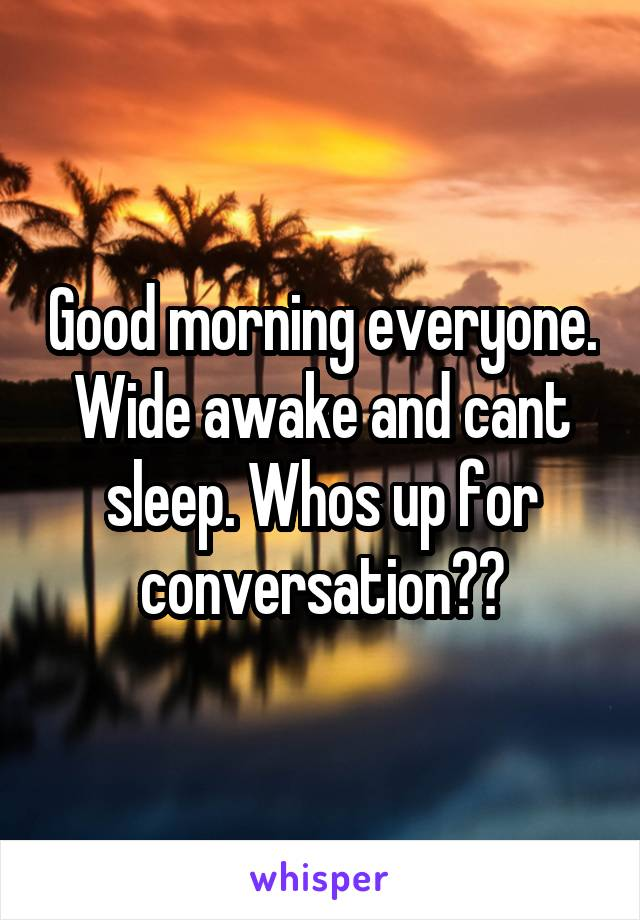 Good morning everyone. Wide awake and cant sleep. Whos up for conversation??