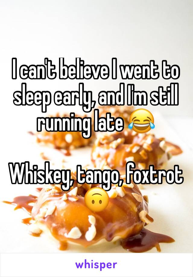 I can't believe I went to sleep early, and I'm still running late 😂  Whiskey, tango, foxtrot 🙃