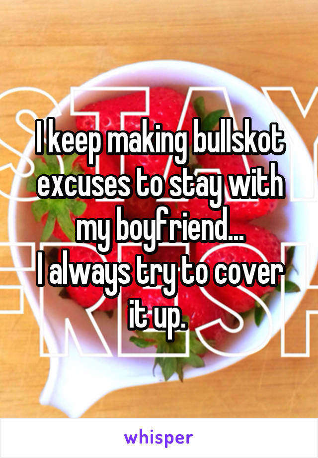 I keep making bullskot excuses to stay with my boyfriend... I always try to cover it up.