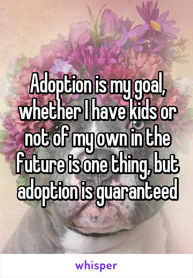 Adoption is my goal, whether I have kids or not of my own in the future is one thing, but adoption is guaranteed