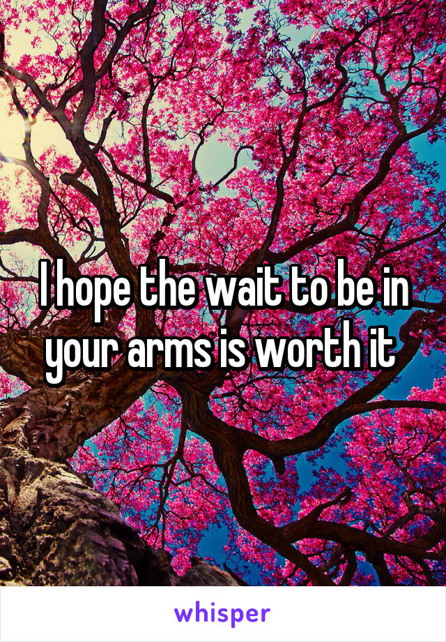 I hope the wait to be in your arms is worth it