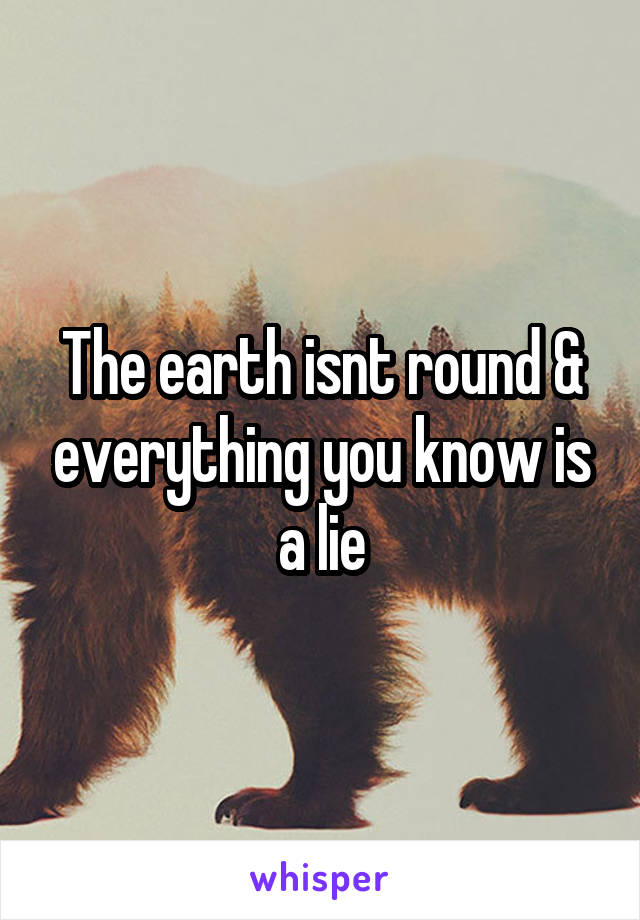 The earth isnt round & everything you know is a lie