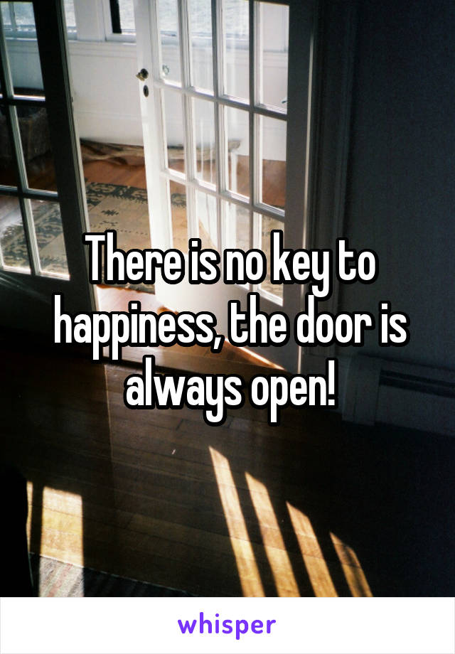 There is no key to happiness, the door is always open!