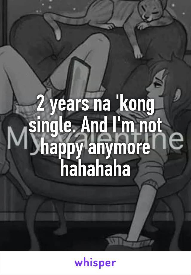 2 years na 'kong single. And I'm not happy anymore hahahaha