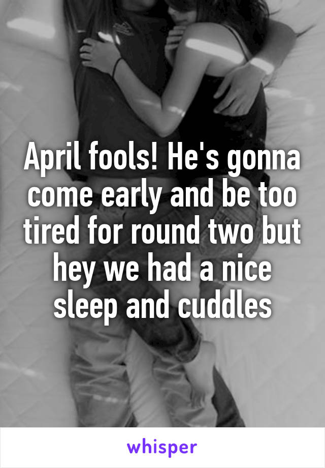 April fools! He's gonna come early and be too tired for round two but hey we had a nice sleep and cuddles