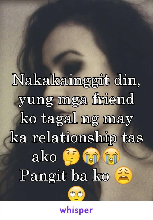 Nakakainggit din, yung mga friend ko tagal ng may ka relationship tas ako 🤔😭😭 Pangit ba ko 😩🙄