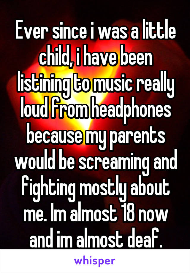 Ever since i was a little child, i have been listining to music really loud from headphones because my parents would be screaming and fighting mostly about me. Im almost 18 now and im almost deaf.