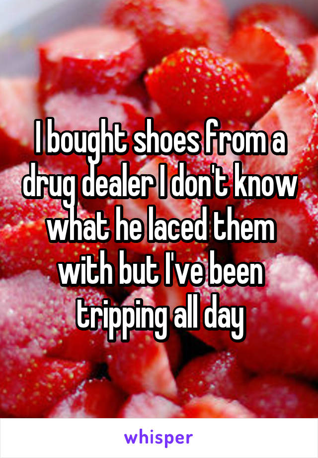 I bought shoes from a drug dealer I don't know what he laced them with but I've been tripping all day