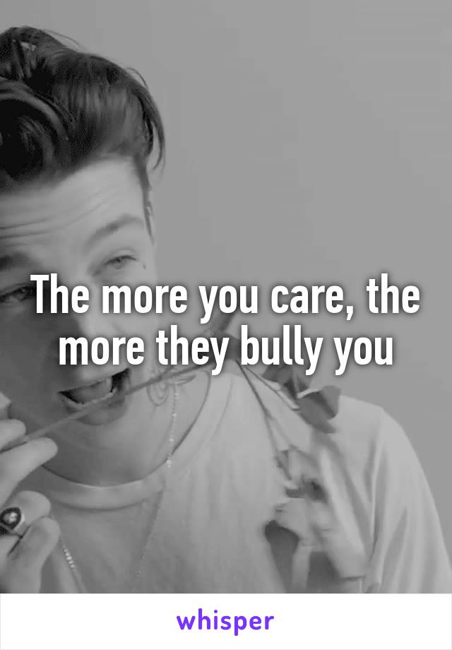 The more you care, the more they bully you