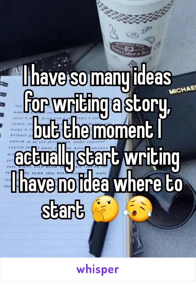 I have so many ideas for writing a story, but the moment I actually start writing I have no idea where to start 🤔😥