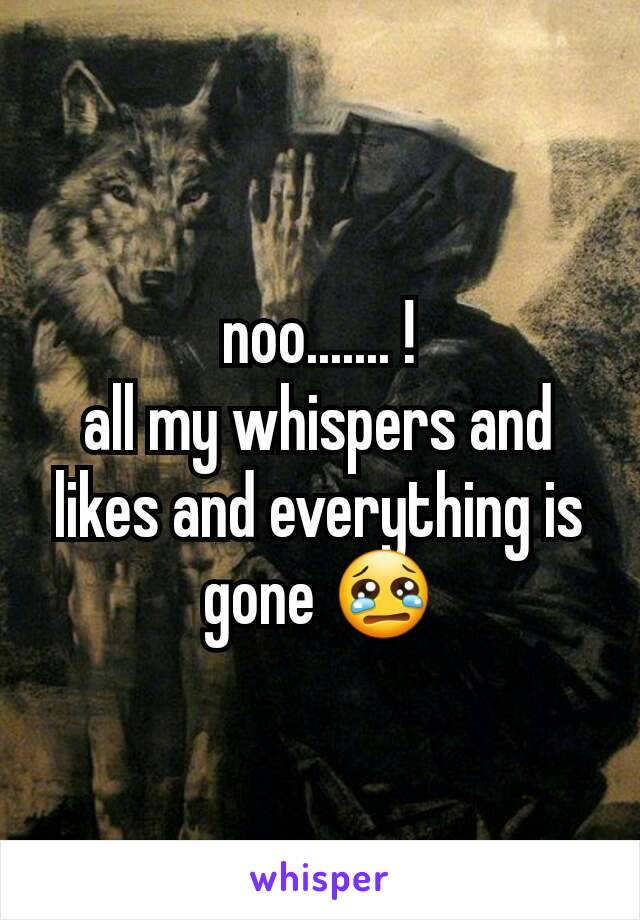noo....... ! all my whispers and likes and everything is gone 😢