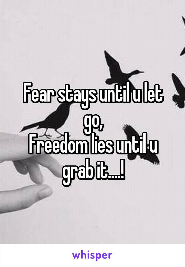 Fear stays until u let go, Freedom lies until u grab it....!
