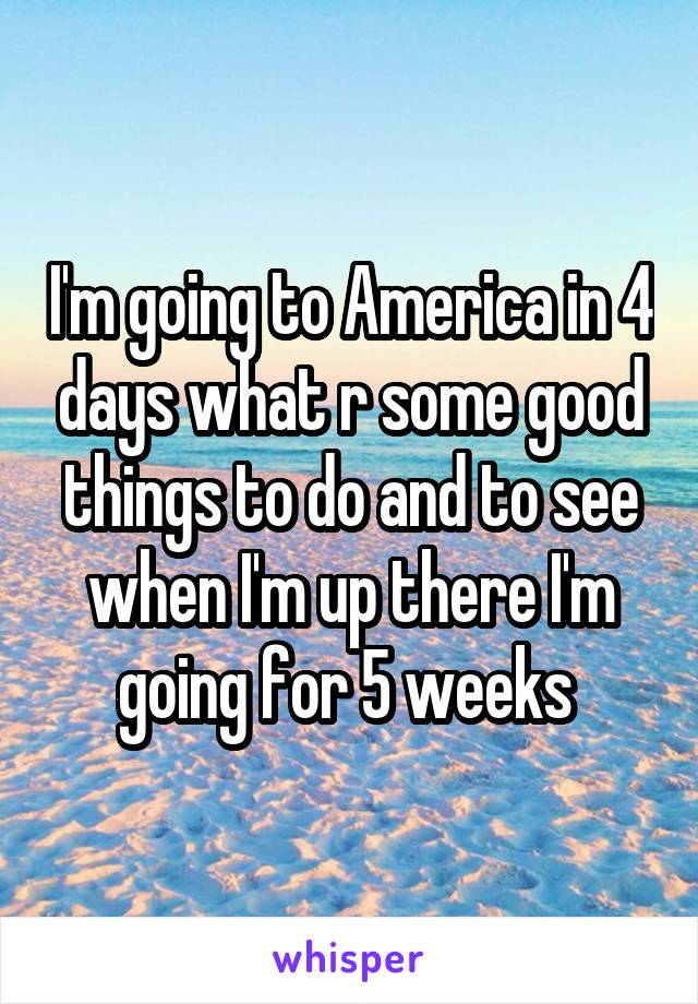 I'm going to America in 4 days what r some good things to do and to see when I'm up there I'm going for 5 weeks