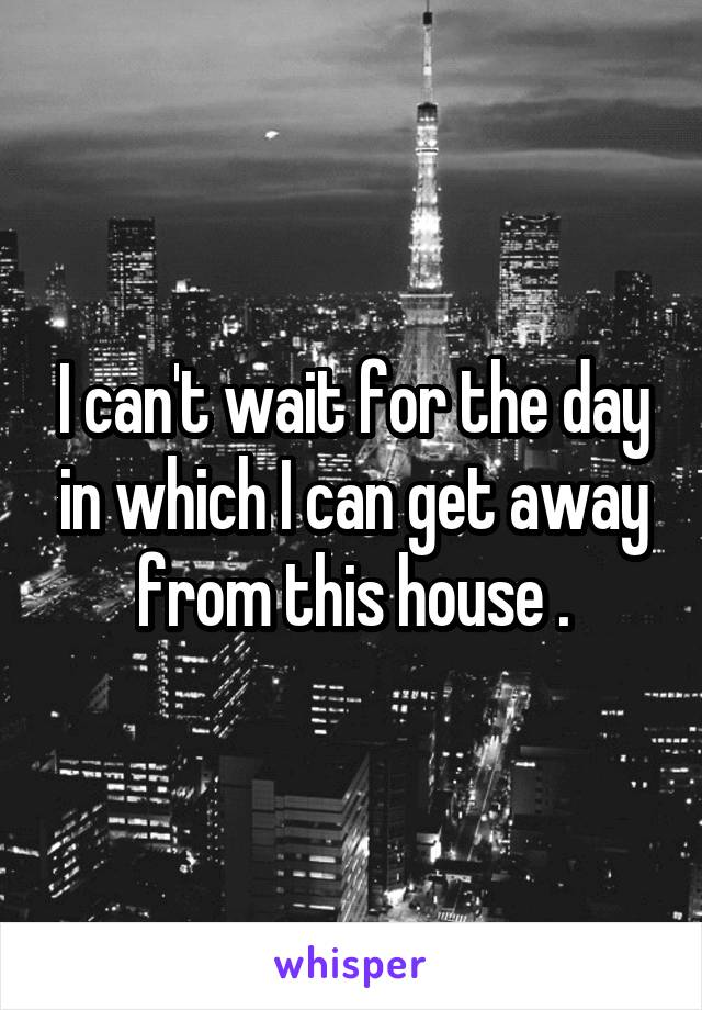 I can't wait for the day in which I can get away from this house .