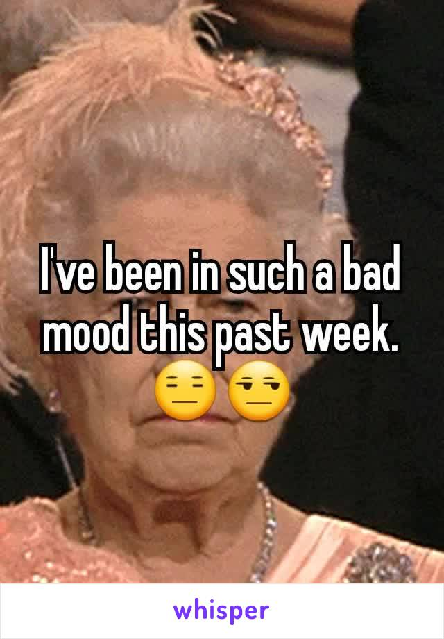 I've been in such a bad mood this past week.   😑😒